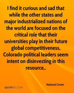 I find it curious and sad that while the other states and major industrialized nations of the world are focused on the critical role that their universities play in their future global competitiveness, Colorado political leaders seem intent on disinvesting in this resource.