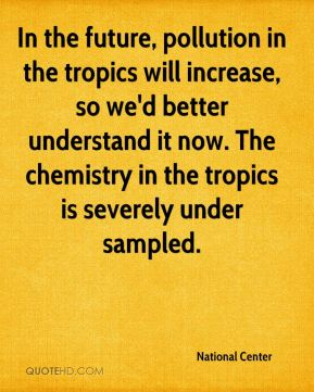 National Center  - In the future, pollution in the tropics will increase, so we'd better understand it now. The chemistry in the tropics is severely under sampled.