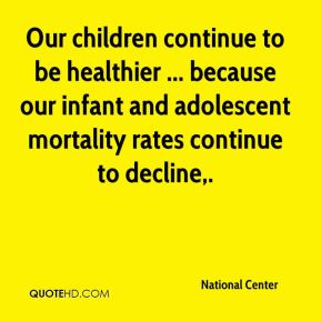 National Center  - Our children continue to be healthier ... because our infant and adolescent mortality rates continue to decline.