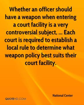 Whether an officer should have a weapon when entering a court facility is a very controversial subject, ... Each court is required to establish a local rule to determine what weapon policy best suits their court facility.