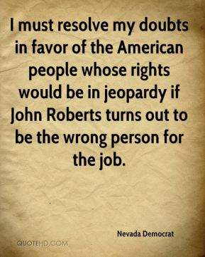 Nevada Democrat  - I must resolve my doubts in favor of the American people whose rights would be in jeopardy if John Roberts turns out to be the wrong person for the job.