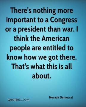 Nevada Democrat  - There's nothing more important to a Congress or a president than war. I think the American people are entitled to know how we got there. That's what this is all about.