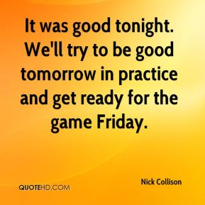 Nick Collison  - It was good tonight. We'll try to be good tomorrow in practice and get ready for the game Friday.