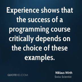 Niklaus Wirth - Experience shows that the success of a programming course critically depends on the choice of these examples.