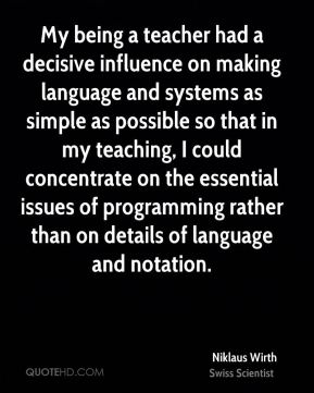 My being a teacher had a decisive influence on making language and systems as simple as possible so that in my teaching, I could concentrate on the essential issues of programming rather than on details of language and notation.