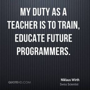 My duty as a teacher is to train, educate future programmers.