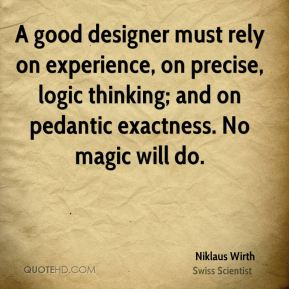 A good designer must rely on experience, on precise, logic thinking; and on pedantic exactness. No magic will do.