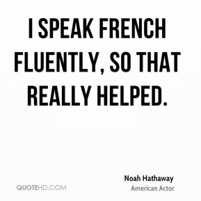 Noah Hathaway - I speak French fluently, so that really helped.