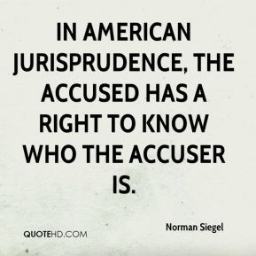 Norman Siegel  - In American jurisprudence, the accused has a right to know who the accuser is.