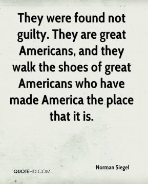 Norman Siegel  - They were found not guilty. They are great Americans, and they walk the shoes of great Americans who have made America the place that it is.