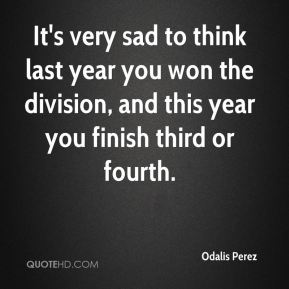 It's very sad to think last year you won the division, and this year you finish third or fourth.