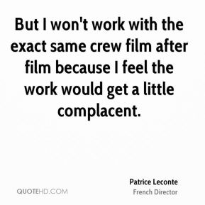 But I won't work with the exact same crew film after film because I feel the work would get a little complacent.