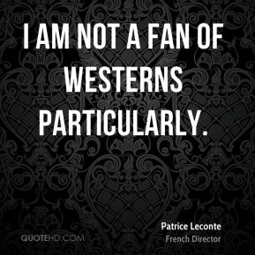 I am not a fan of westerns particularly.