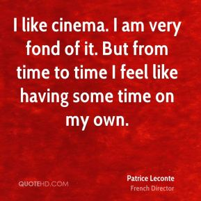 I like cinema. I am very fond of it. But from time to time I feel like having some time on my own.