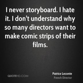 I never storyboard. I hate it. I don't understand why so many directors want to make comic strips of their films.