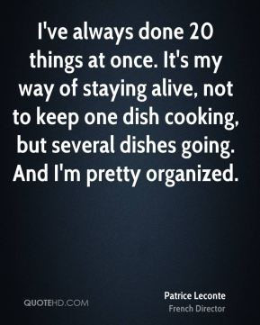 I've always done 20 things at once. It's my way of staying alive, not to keep one dish cooking, but several dishes going. And I'm pretty organized.