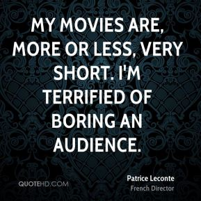 My movies are, more or less, very short. I'm terrified of boring an audience.