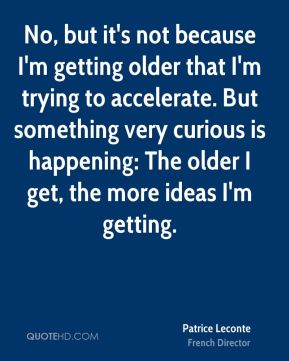 No, but it's not because I'm getting older that I'm trying to accelerate. But something very curious is happening: The older I get, the more ideas I'm getting.