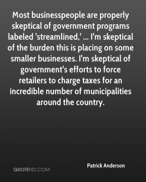 Patrick Anderson  - Most businesspeople are properly skeptical of government programs labeled 'streamlined,' ... I'm skeptical of the burden this is placing on some smaller businesses. I'm skeptical of government's efforts to force retailers to charge taxes for an incredible number of municipalities around the country.