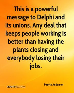 Patrick Anderson  - This is a powerful message to Delphi and its unions. Any deal that keeps people working is better than having the plants closing and everybody losing their jobs.