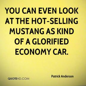 Patrick Anderson  - you can even look at the hot-selling Mustang as kind of a glorified economy car.