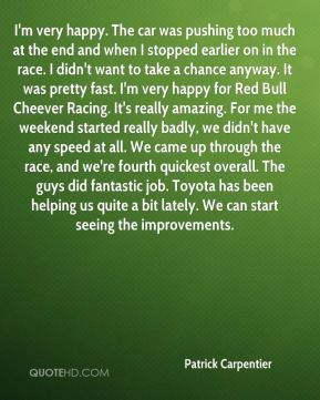 Patrick Carpentier  - I'm very happy. The car was pushing too much at the end and when I stopped earlier on in the race. I didn't want to take a chance anyway. It was pretty fast. I'm very happy for Red Bull Cheever Racing. It's really amazing. For me the weekend started really badly, we didn't have any speed at all. We came up through the race, and we're fourth quickest overall. The guys did fantastic job. Toyota has been helping us quite a bit lately. We can start seeing the improvements.