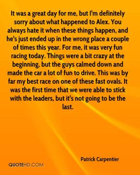 Patrick Carpentier  - It was a great day for me, but I'm definitely sorry about what happened to Alex. You always hate it when these things happen, and he's just ended up in the wrong place a couple of times this year. For me, it was very fun racing today. Things were a bit crazy at the beginning, but the guys calmed down and made the car a lot of fun to drive. This was by far my best race on one of these fast ovals. It was the first time that we were able to stick with the leaders, but it's not going to be the last.