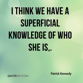 Patrick Kennedy  - I think we have a superficial knowledge of who she is.