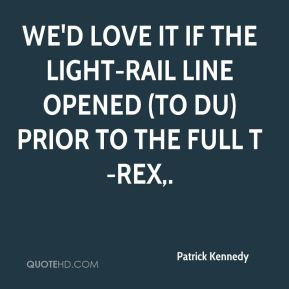 Patrick Kennedy  - We'd love it if the light-rail line opened (to DU) prior to the full T-REX.