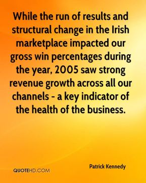 Patrick Kennedy  - While the run of results and structural change in the Irish marketplace impacted our gross win percentages during the year, 2005 saw strong revenue growth across all our channels - a key indicator of the health of the business.