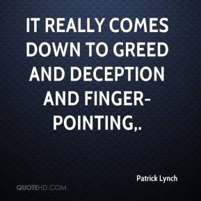 Patrick Lynch  - It really comes down to greed and deception and finger-pointing.