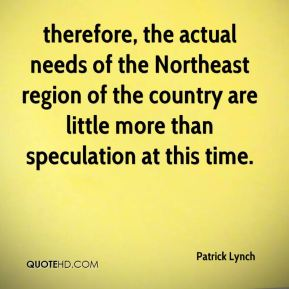 Patrick Lynch  - therefore, the actual needs of the Northeast region of the country are little more than speculation at this time.