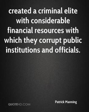 Patrick Manning  - created a criminal elite with considerable financial resources with which they corrupt public institutions and officials.