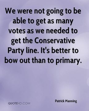 Patrick Manning  - We were not going to be able to get as many votes as we needed to get the Conservative Party line. It's better to bow out than to primary.