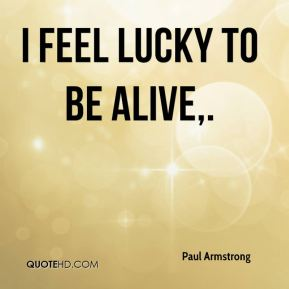 Paul Armstrong  - I feel lucky to be alive.