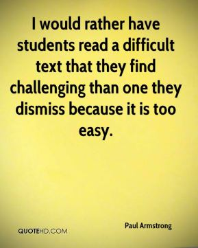 Paul Armstrong  - I would rather have students read a difficult text that they find challenging than one they dismiss because it is too easy.