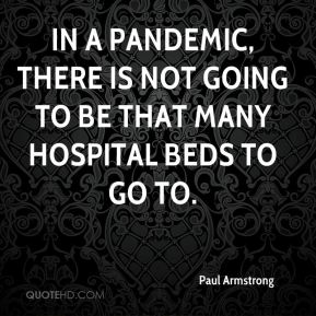 Paul Armstrong  - In a pandemic, there is not going to be that many hospital beds to go to.