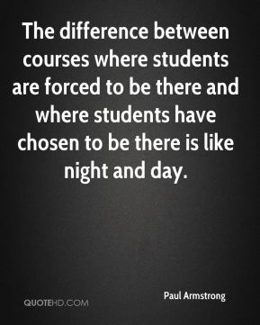 Paul Armstrong  - The difference between courses where students are forced to be there and where students have chosen to be there is like night and day.
