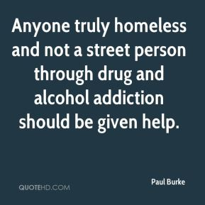 Anyone truly homeless and not a street person through drug and alcohol addiction should be given help.