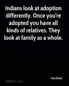 Indians look at adoption differently. Once you're adopted you have all kinds of relatives. They look at family as a whole.
