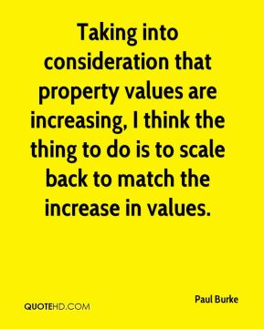 Paul Burke  - Taking into consideration that property values are increasing, I think the thing to do is to scale back to match the increase in values.