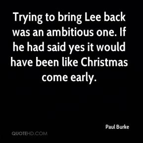 Paul Burke  - Trying to bring Lee back was an ambitious one. If he had said yes it would have been like Christmas come early.