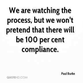 Paul Burke  - We are watching the process, but we won't pretend that there will be 100 per cent compliance.