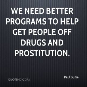 Paul Burke  - We need better programs to help get people off drugs and prostitution.