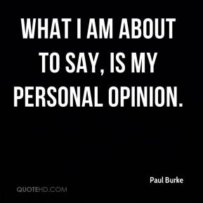 Paul Burke  - What I am about to say, is my personal opinion.