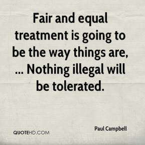 Paul Campbell  - Fair and equal treatment is going to be the way things are, ... Nothing illegal will be tolerated.