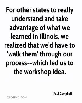 Paul Campbell  - For other states to really understand and take advantage of what we learned in Illinois, we realized that we'd have to 'walk them' through our process--which led us to the workshop idea.