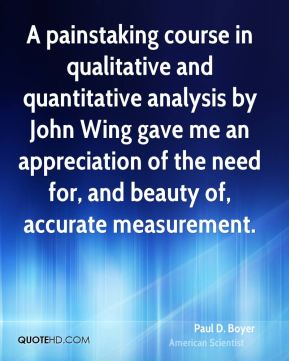 Paul D. Boyer - A painstaking course in qualitative and quantitative analysis by John Wing gave me an appreciation of the need for, and beauty of, accurate measurement.