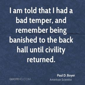Paul D. Boyer - I am told that I had a bad temper, and remember being banished to the back hall until civility returned.