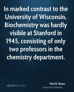Paul D. Boyer - In marked contrast to the University of Wisconsin, Biochemistry was hardly visible at Stanford in 1945, consisting of only two professors in the chemistry department.